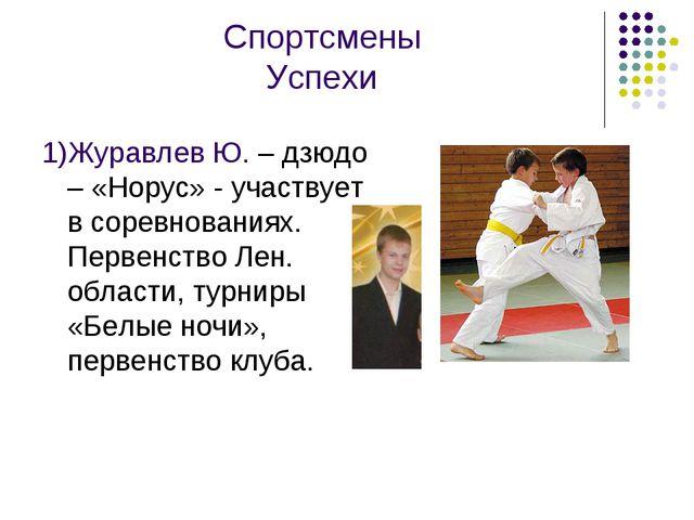 Спортсмены Успехи 1)Журавлев Ю. – дзюдо – «Норус» - участвует в соревнованиях...