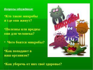 Вопросы обсуждения: Кто такие микробы и где они живут? Полезны или вредны он
