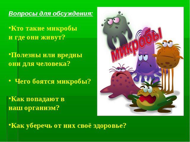 Вопросы для обсуждения: Кто такие микробы и где они живут? Полезны или вредны...