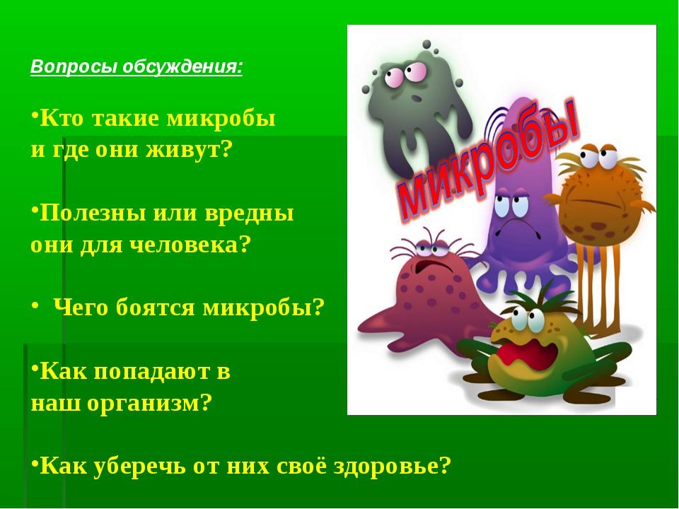 Вопросы обсуждения: Кто такие микробы и где они живут? Полезны или вредны он...
