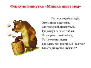 Физкультминутка «Мишка ищет мёд» По лесу медведь идёт. Это мишка ищет мёд. Он