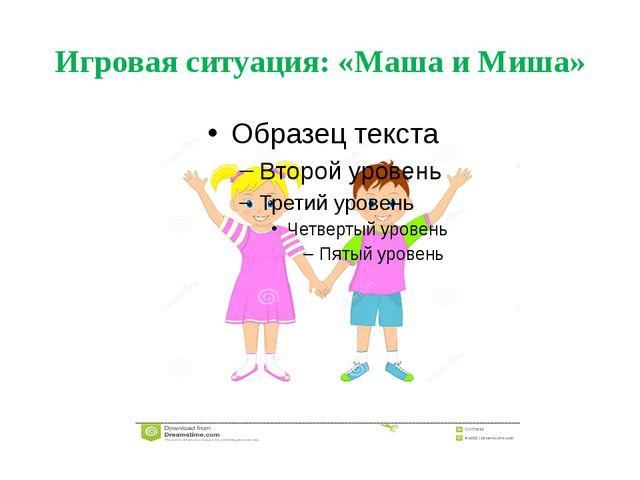 Игровая ситуация: «Маша и Миша»