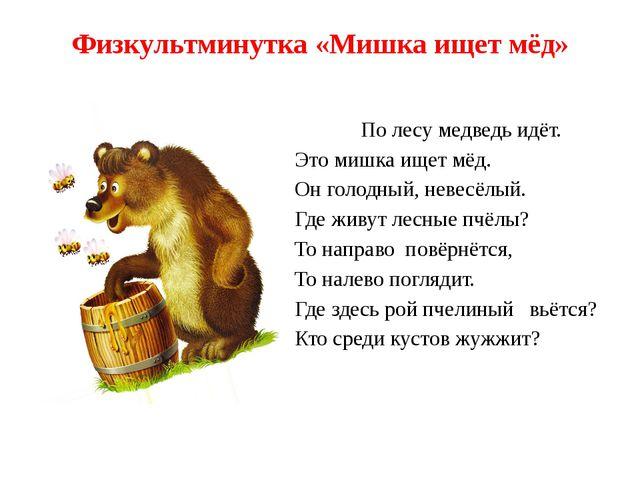Физкультминутка «Мишка ищет мёд» По лесу медведь идёт. Это мишка ищет мёд. Он...
