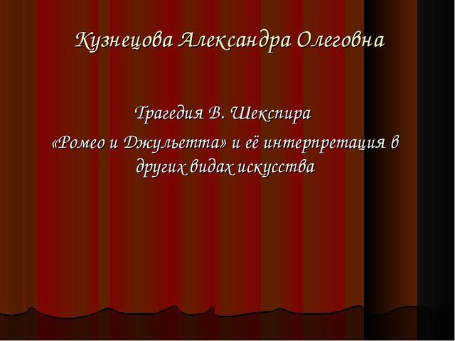 Кузнецова Александра Олеговна Трагедия В. Шекспира «Ромео и Джульетта» и её и...