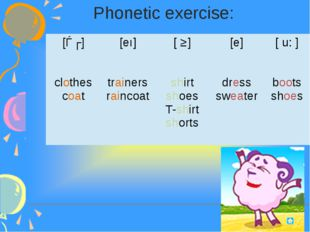 Phonetic exercise: [ǝʊ] clothes coat [eı] trainers raincoat [ ʃ ] shirt shoe