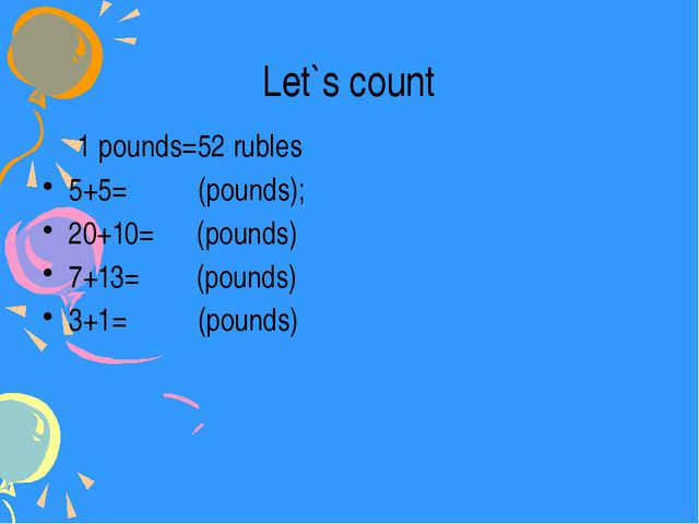 Let`s count 1 pounds=52 rubles 5+5= (pounds); 20+10= (pounds) 7+13= (pounds)...