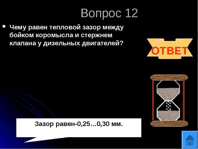 Вопрос 12 Чему равен тепловой зазор между бойком коромысла и стержнем клапана...