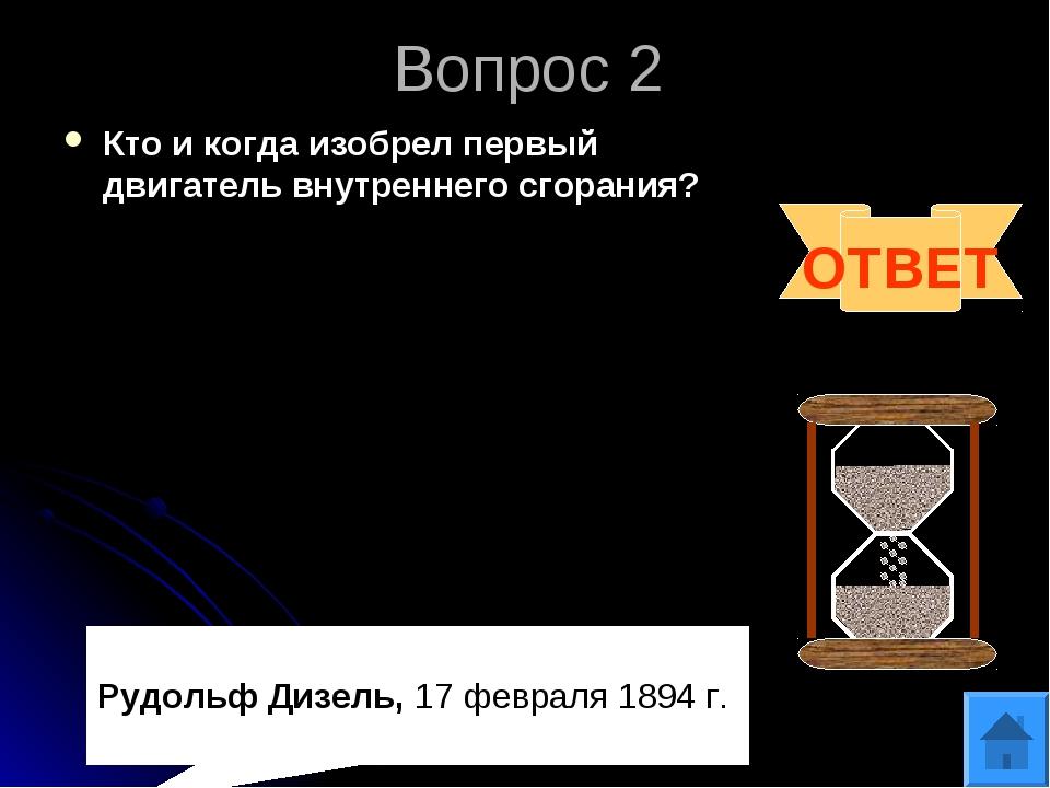 Вопрос 2 Кто и когда изобрел первый двигатель внутреннего сгорания? ОТВЕТ Руд...