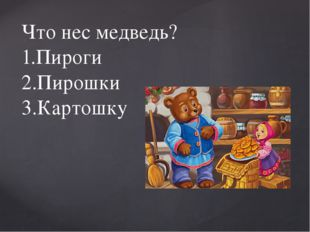 Что нес медведь? 1.Пироги 2.Пирошки 3.Картошку