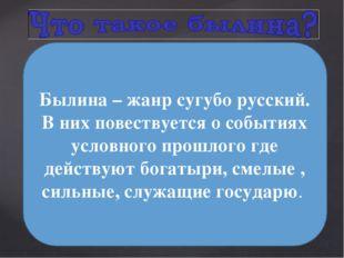 Былина – жанр сугубо русский. В них повествуется о событиях условного прошло
