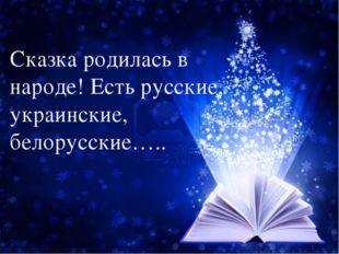 Сказка родилась в народе! Есть русские, украинские, белорусские…..
