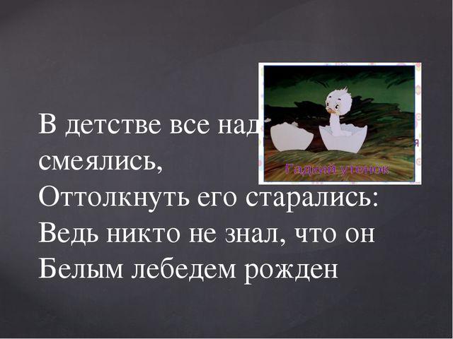 В детстве все над ним смеялись, Оттолкнуть его старались: Ведь никто не знал,...