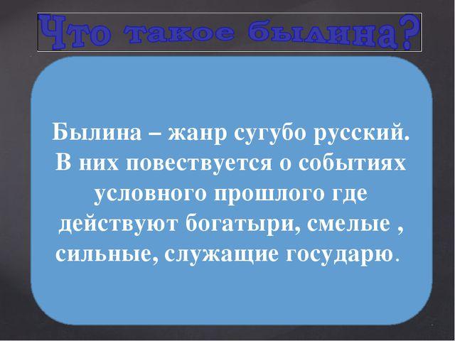 Былина – жанр сугубо русский. В них повествуется о событиях условного прошло...