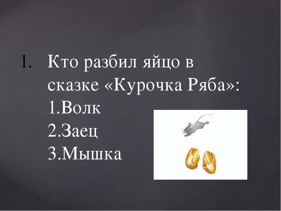 Кто разбил яйцо в сказке «Курочка Ряба»: 1.Волк 2.Заец 3.Мышка