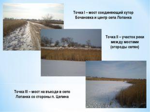 Точка I – мост соединяющий хутор Бочановка и центр села Лопанка Точка II – уч