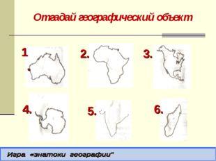 Отгадай географический объект 1. 2. 3. 4. 5. 6.