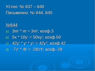 Устно: № 637 – 640 Письменно: № 644, 645 №644 3m4 * m = 3m5; коэф.3 5x * 10y2