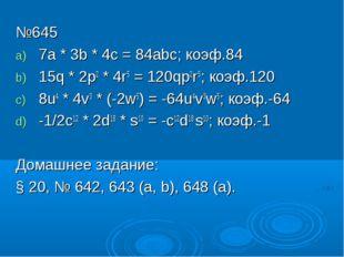 №645 7a * 3b * 4c = 84abc; коэф.84 15q * 2p2 * 4r5 = 120qp2r5; коэф.120 8u4 *