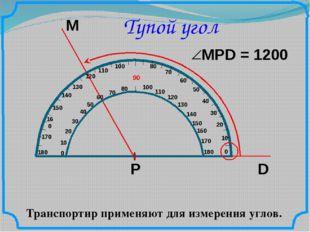Тупой угол Транспортир применяют для измерения углов. М D Р 10 20 50 60 70 80