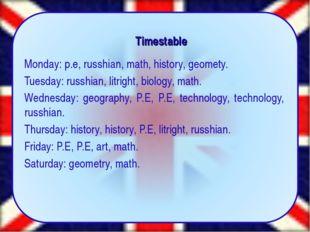Timestable Monday: p.e, russhian, math, history, geomety. Tuesday: russhian,