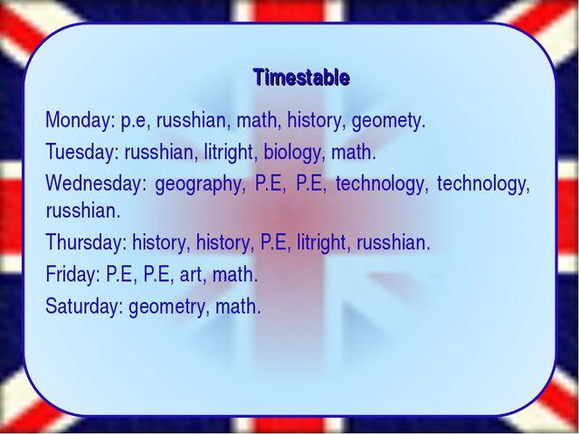 Timestable Monday: p.e, russhian, math, history, geomety. Tuesday: russhian,...