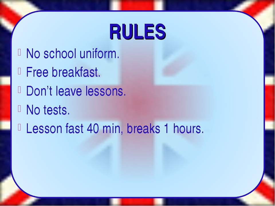 RULES No school uniform. Free breakfast. Don't leave lessons. No tests. Less...