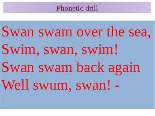 Phonetic drill Swan swam over the sea, Swim, swan, swim! Swan swam back again