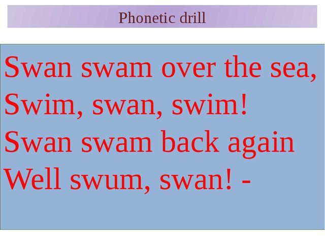 Phonetic drill Swan swam over the sea, Swim, swan, swim! Swan swam back again...