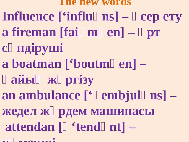 The new words Influence ['influәns] – әсер ету a fireman [faiәmәеn] – өрт сөн...