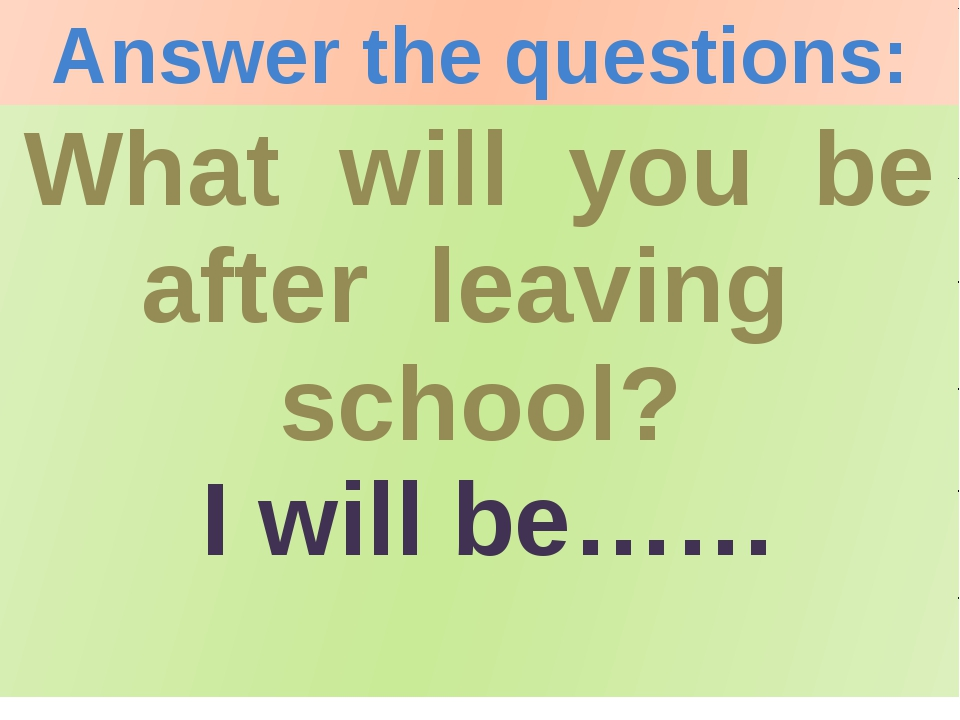 What will you be after leaving school? 		I will be…… Answer the questions: