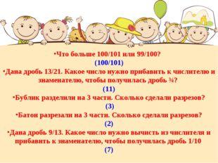 Что больше 100/101 или 99/100? (100/101) Дана дробь 13/21. Какое число нужно