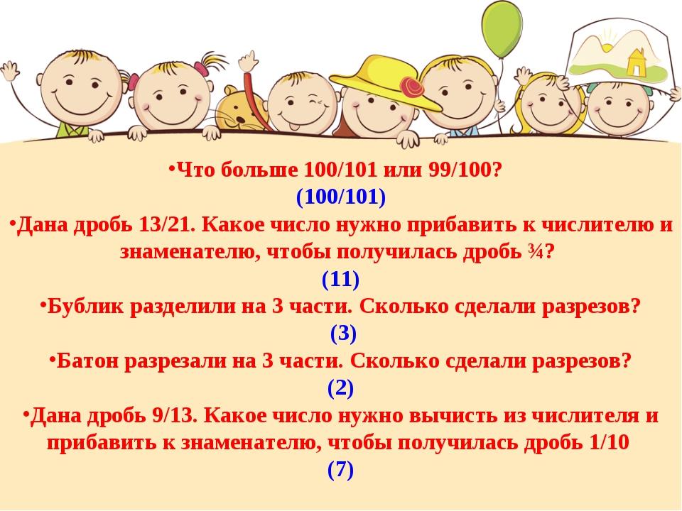 Что больше 100/101 или 99/100? (100/101) Дана дробь 13/21. Какое число нужно...