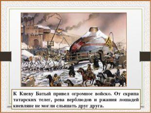 К Киеву Батый привел огромное войско. От скрипа татарских телег, рева верблюд