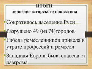 ИТОГИ монголо-татарского нашествия Сократилось население Руси Разрушено 49 (и