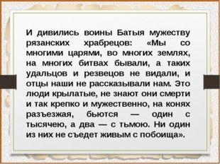 И дивились воины Батыя мужеству рязанских храбрецов: «Мы со многими царями, в