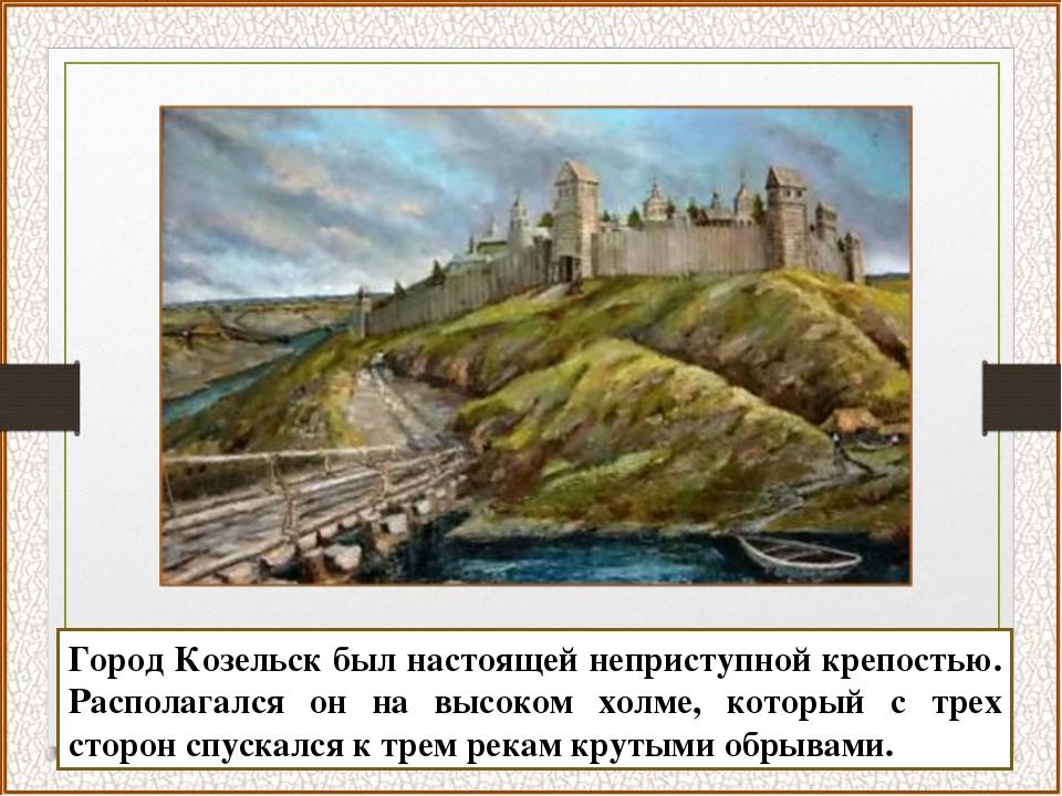 Город Козельск был настоящей неприступной крепостью. Располагался он на высок...