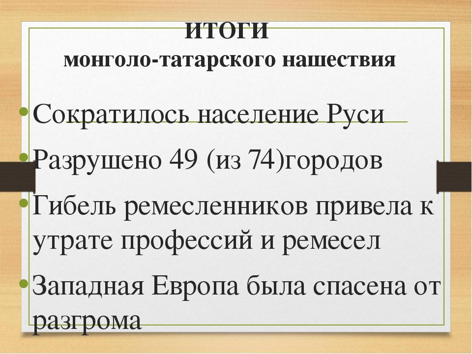 ИТОГИ монголо-татарского нашествия Сократилось население Руси Разрушено 49 (и...