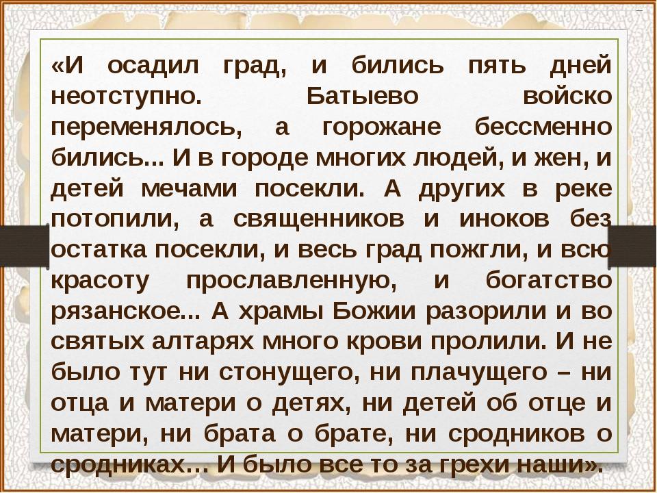 «И осадил град, и бились пять дней неотступно. Батыево войско переменялось, а...