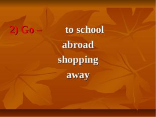2) Go – to school abroad shopping away