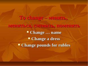 To change – менять, меняться, сменить, поменять Change … name Change a dress