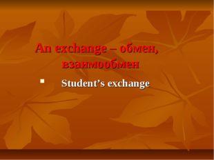 An exchange – обмен, взаимообмен Student's exchange