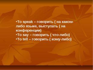 To speak – говорить ( на каком-либо языке, выступать ( на конференции) To say
