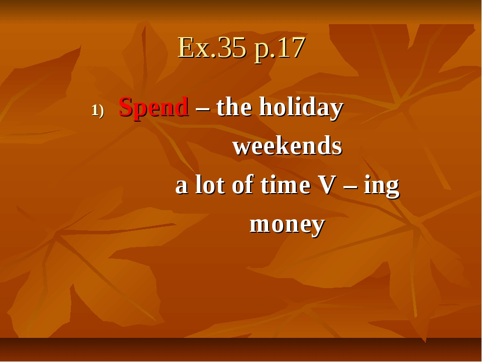 Ex.35 p.17 Spend – the holiday weekends a lot of time V – ing money