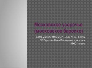 Московское узорочье (московское барокко) Автор учитель МХК МОУ «СОШ № 20» г.У