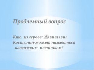 Проблемный вопрос Кто из героев: Жилин или Костылин-может называться кавказс