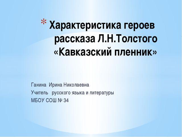 Ганина Ирина Николаевна Учитель русского языка и литературы МБОУ СОШ № 34 Хар...