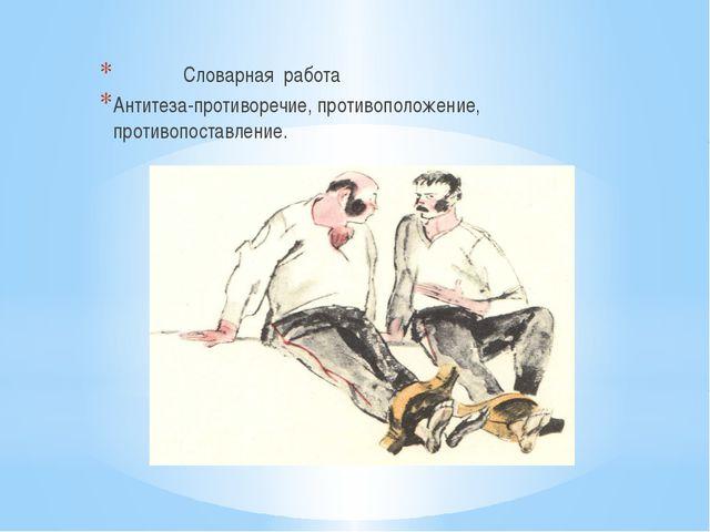 Словарная работа Антитеза-противоречие, противоположение, противопоставление.