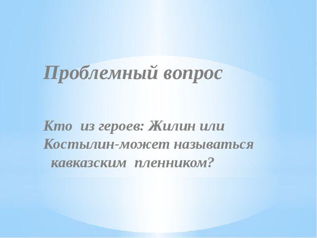 Проблемный вопрос Кто из героев: Жилин или Костылин-может называться кавказс...