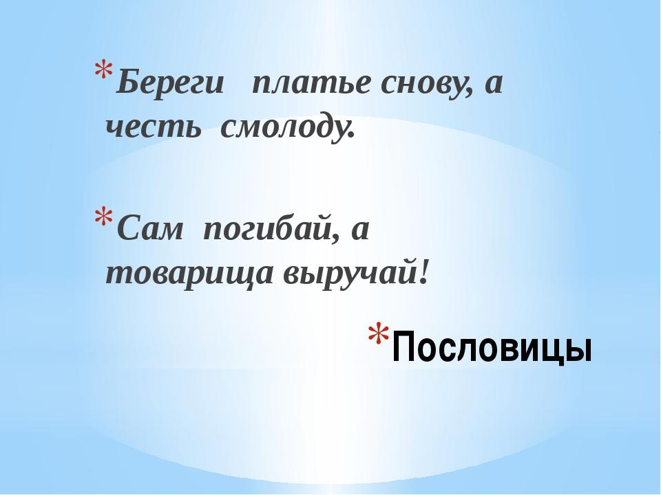 Пословицы Береги платье снову, а честь смолоду. Сам погибай, а товарища выруч...