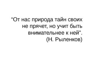 """""""От нас природа тайн своих не прячет, но учит быть внимательнее к ней"""". (Н. Р"""